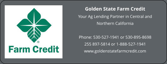 Golden State Farm Credit Your Ag Lending Partner in Central and Northern California  Phone: 530-527-1941 or 530-895-8698 255 897-5814 or 1-888-527-1941 www.goldenstatefarmcredit.com