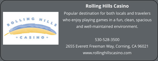 Rolling Hills Casino Popular destination for both locals and travelers who enjoy playing games in a fun, clean, spacious and well-maintained environment.   530-528-3500 2655 Everett Freeman Way, Corning, CA 96021 www.rollinghillscasino.com