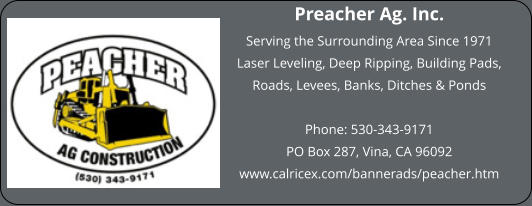 Preacher Ag. Inc. Serving the Surrounding Area Since 1971  Laser Leveling, Deep Ripping, Building Pads, Roads, Levees, Banks, Ditches & Ponds  Phone: 530-343-9171 PO Box 287, Vina, CA 96092 www.calricex.com/bannerads/peacher.htm
