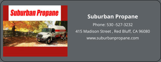 Suburban Propane Phone: 530 -527-3232 415 Madison Street , Red Bluff, CA 96080 www.suburbanpropane.com