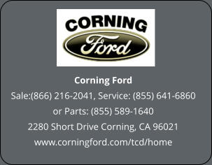 Corning Ford Sale:(866) 216-2041, Service: (855) 641-6860 or Parts: (855) 589-1640 2280 Short Drive Corning, CA 96021 www.corningford.com/tcd/home